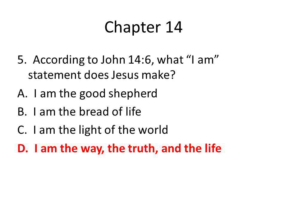 "Chapter 14 5. According to John 14:6, what ""I am"" statement does Jesus make? A. I am the good shepherd B. I am the bread of life C. I am the light of"
