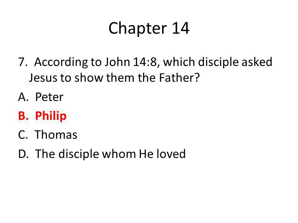 Chapter 14 7. According to John 14:8, which disciple asked Jesus to show them the Father? A. Peter B. Philip C. Thomas D. The disciple whom He loved