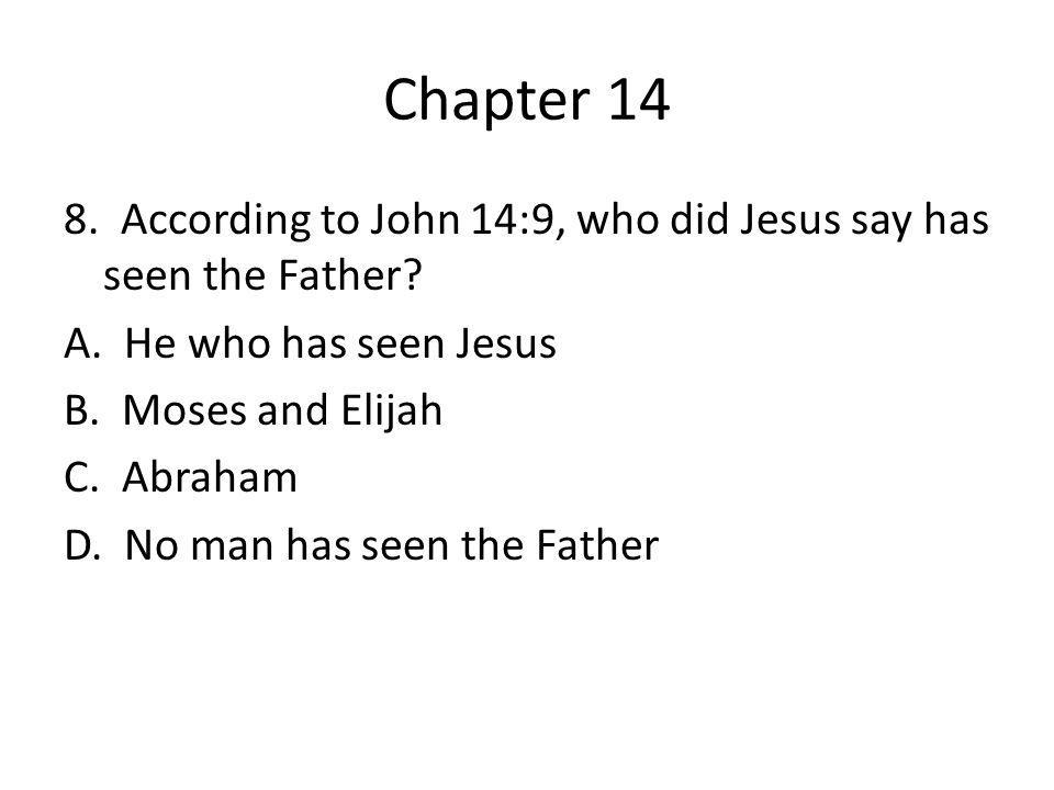 Chapter 14 8. According to John 14:9, who did Jesus say has seen the Father? A. He who has seen Jesus B. Moses and Elijah C. Abraham D. No man has see
