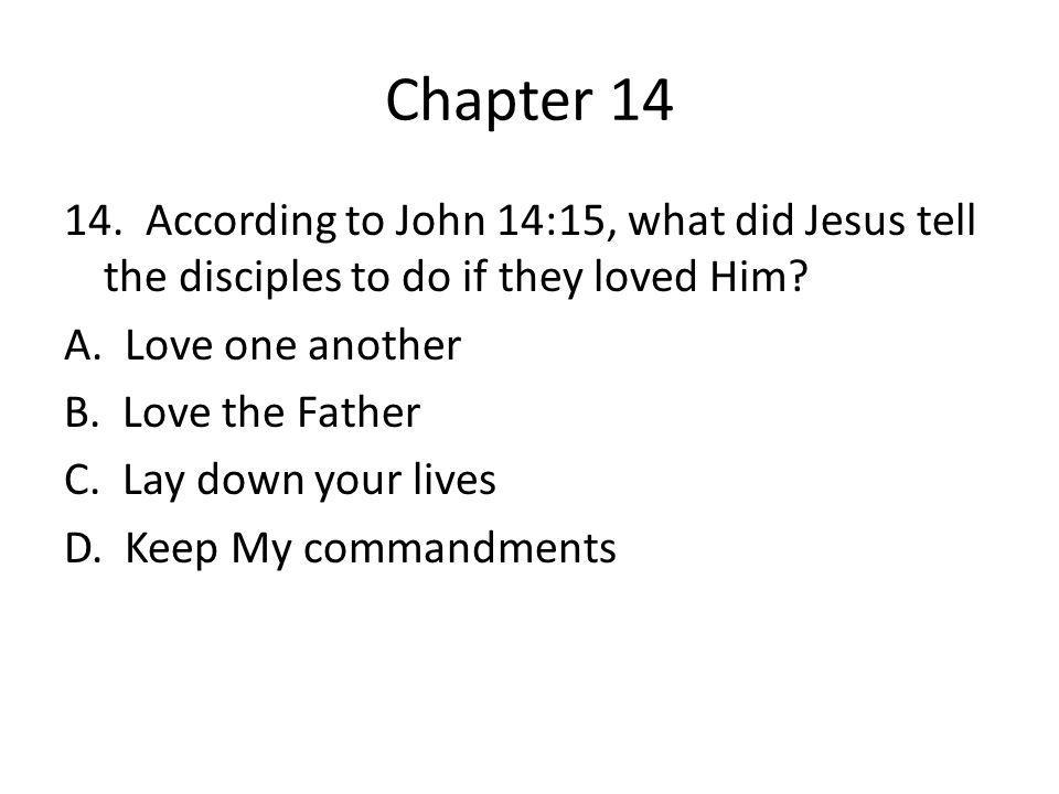 Chapter 14 14. According to John 14:15, what did Jesus tell the disciples to do if they loved Him? A. Love one another B. Love the Father C. Lay down