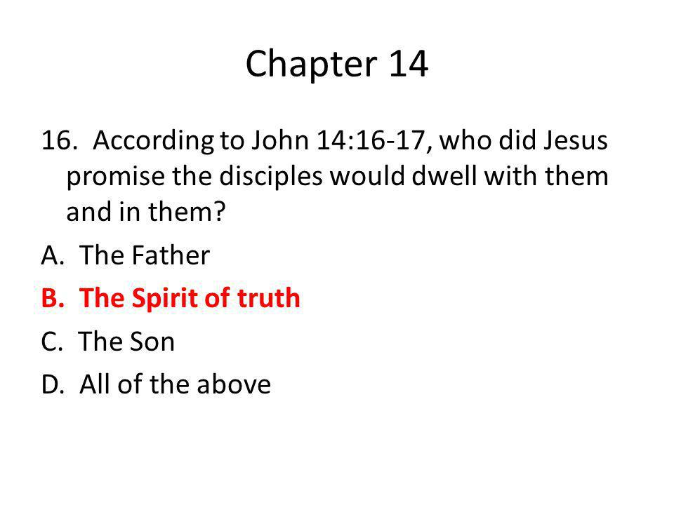Chapter 14 16. According to John 14:16-17, who did Jesus promise the disciples would dwell with them and in them? A. The Father B. The Spirit of truth