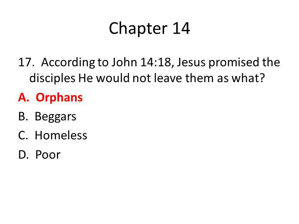 Chapter 14 17. According to John 14:18, Jesus promised the disciples He would not leave them as what? A. Orphans B. Beggars C. Homeless D. Poor