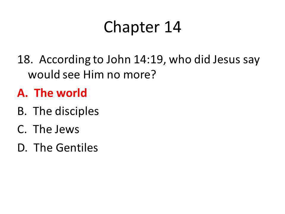 Chapter 14 18. According to John 14:19, who did Jesus say would see Him no more? A. The world B. The disciples C. The Jews D. The Gentiles