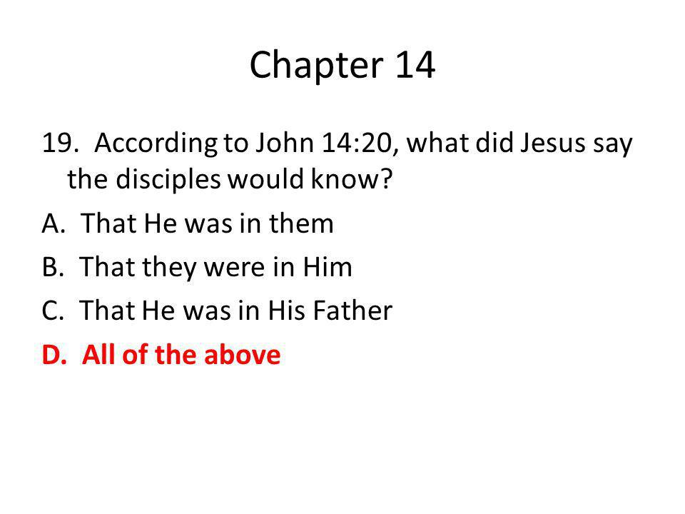 Chapter 14 19. According to John 14:20, what did Jesus say the disciples would know? A. That He was in them B. That they were in Him C. That He was in