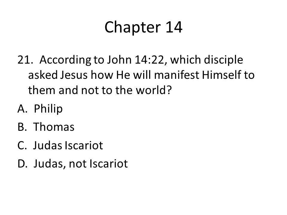 Chapter 14 21. According to John 14:22, which disciple asked Jesus how He will manifest Himself to them and not to the world? A. Philip B. Thomas C. J