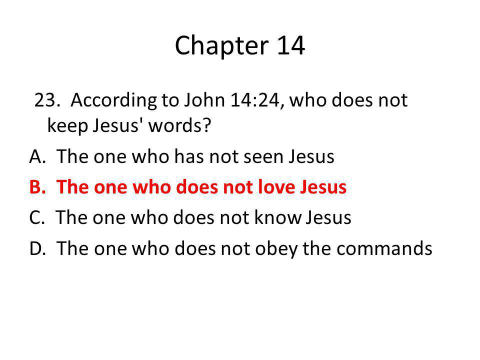 Chapter 14 23. According to John 14:24, who does not keep Jesus' words? A. The one who has not seen Jesus B. The one who does not love Jesus C. The on