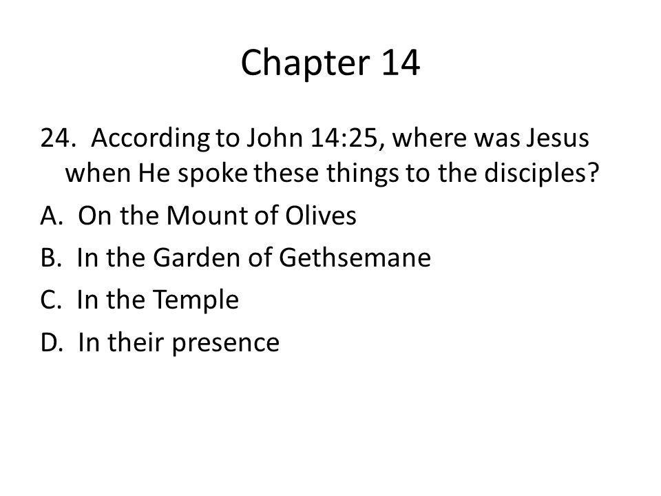 Chapter 14 24. According to John 14:25, where was Jesus when He spoke these things to the disciples? A. On the Mount of Olives B. In the Garden of Get