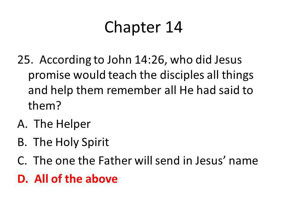 Chapter 14 25. According to John 14:26, who did Jesus promise would teach the disciples all things and help them remember all He had said to them? A.