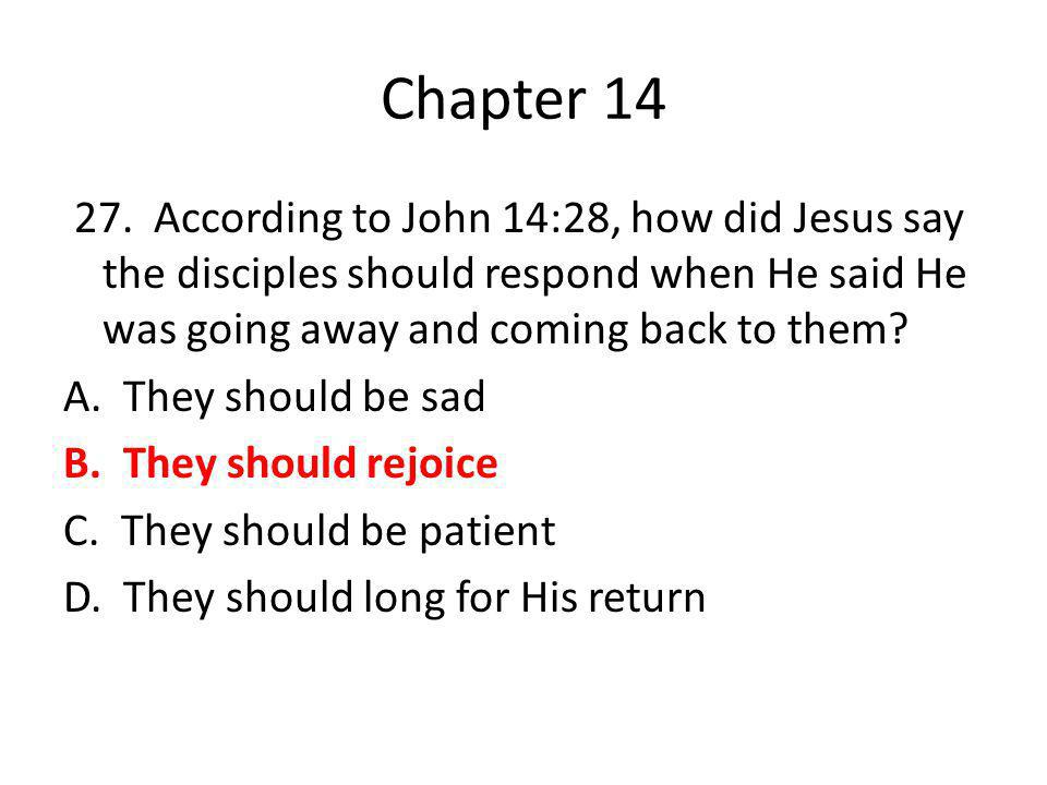 Chapter 14 27. According to John 14:28, how did Jesus say the disciples should respond when He said He was going away and coming back to them? A. They