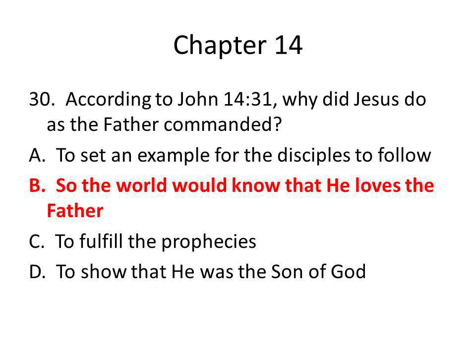 Chapter 14 30. According to John 14:31, why did Jesus do as the Father commanded? A. To set an example for the disciples to follow B. So the world wou