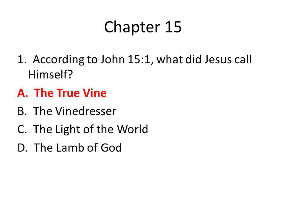 Chapter 15 1. According to John 15:1, what did Jesus call Himself? A. The True Vine B. The Vinedresser C. The Light of the World D. The Lamb of God