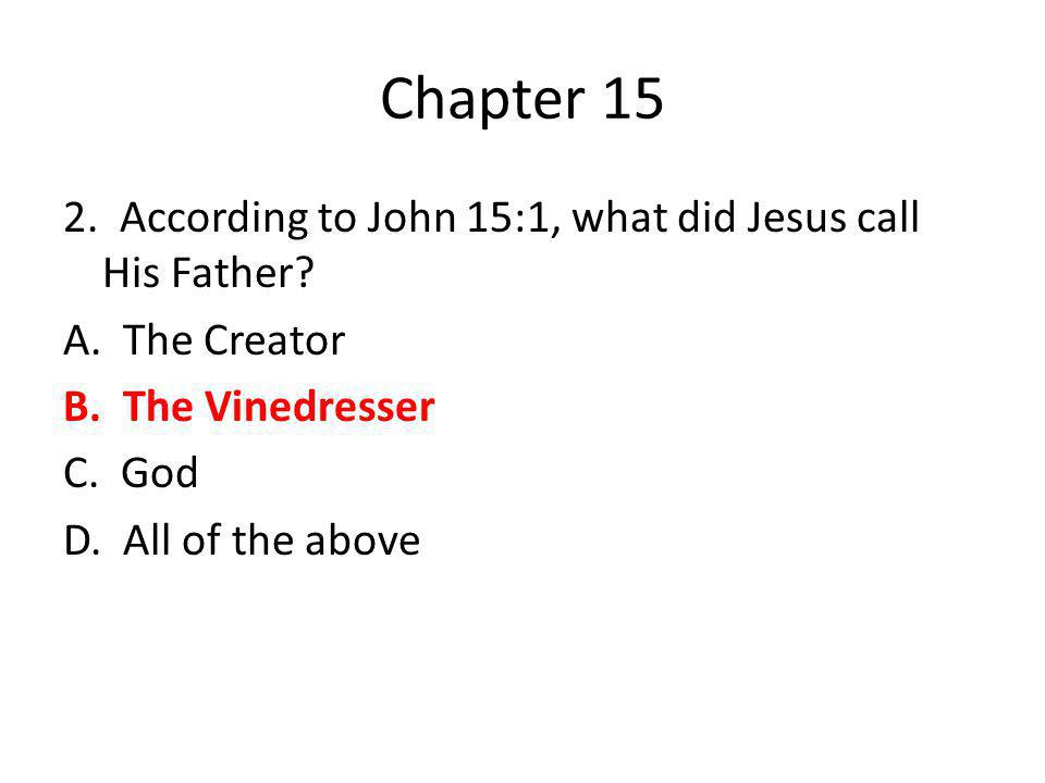 Chapter 15 2. According to John 15:1, what did Jesus call His Father? A. The Creator B. The Vinedresser C. God D. All of the above