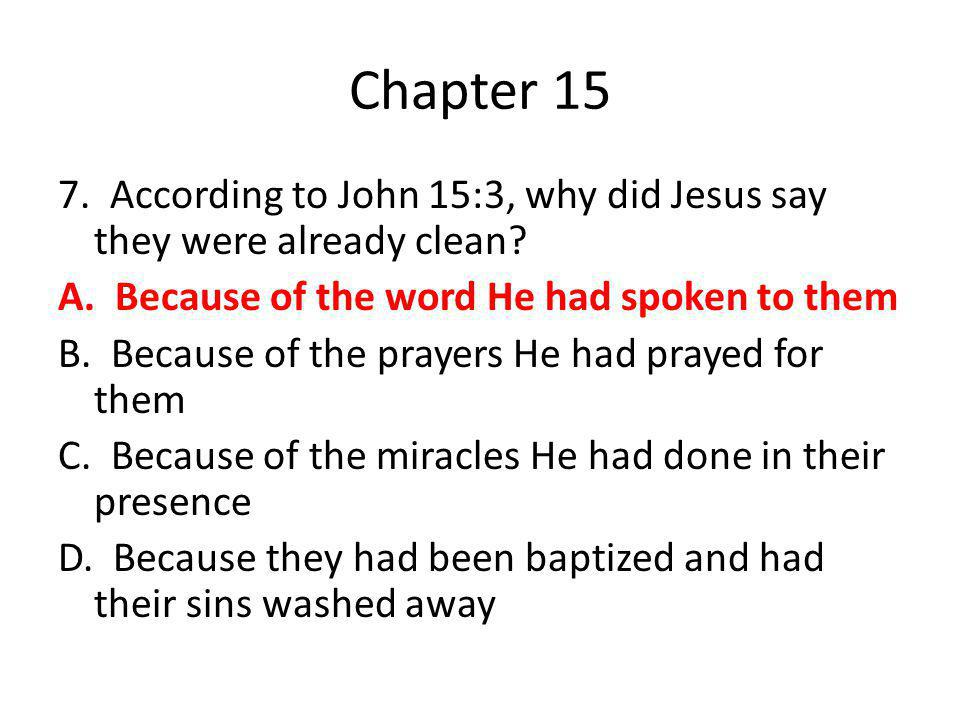 Chapter 15 7. According to John 15:3, why did Jesus say they were already clean? A. Because of the word He had spoken to them B. Because of the prayer