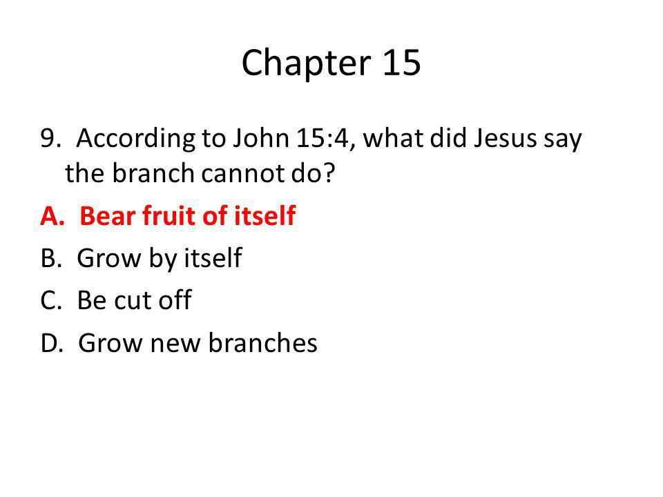 Chapter 15 9. According to John 15:4, what did Jesus say the branch cannot do? A. Bear fruit of itself B. Grow by itself C. Be cut off D. Grow new bra