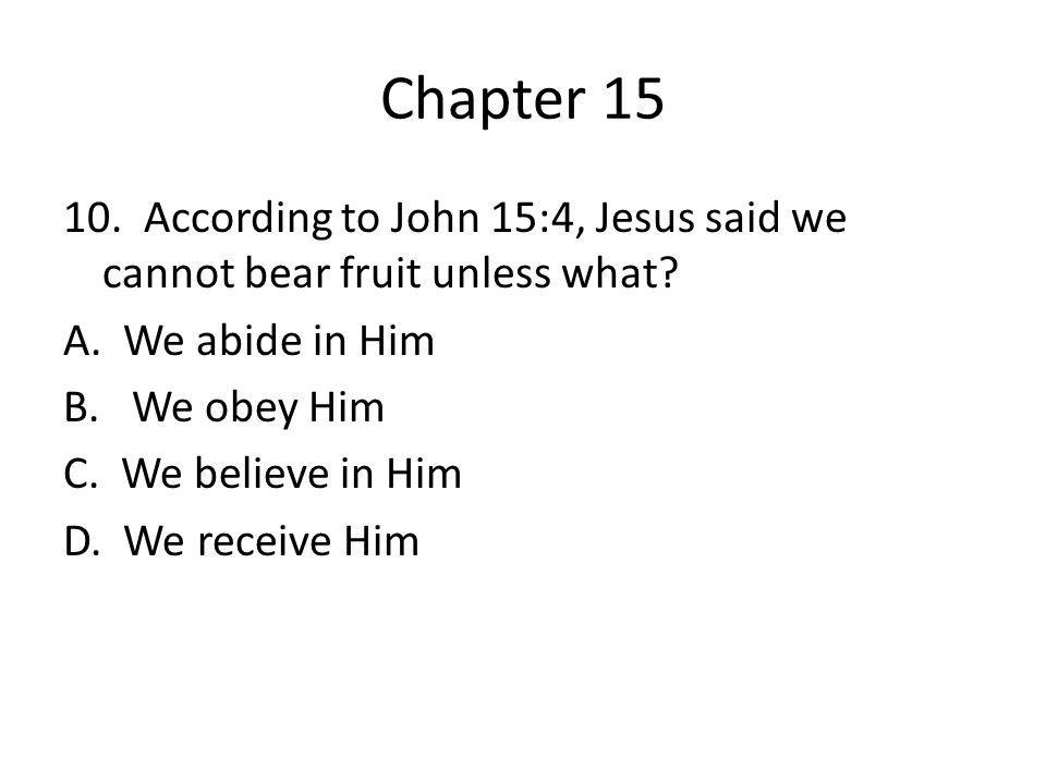 Chapter 15 10. According to John 15:4, Jesus said we cannot bear fruit unless what? A. We abide in Him B. We obey Him C. We believe in Him D. We recei