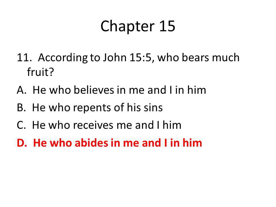 Chapter 15 11. According to John 15:5, who bears much fruit? A. He who believes in me and I in him B. He who repents of his sins C. He who receives me