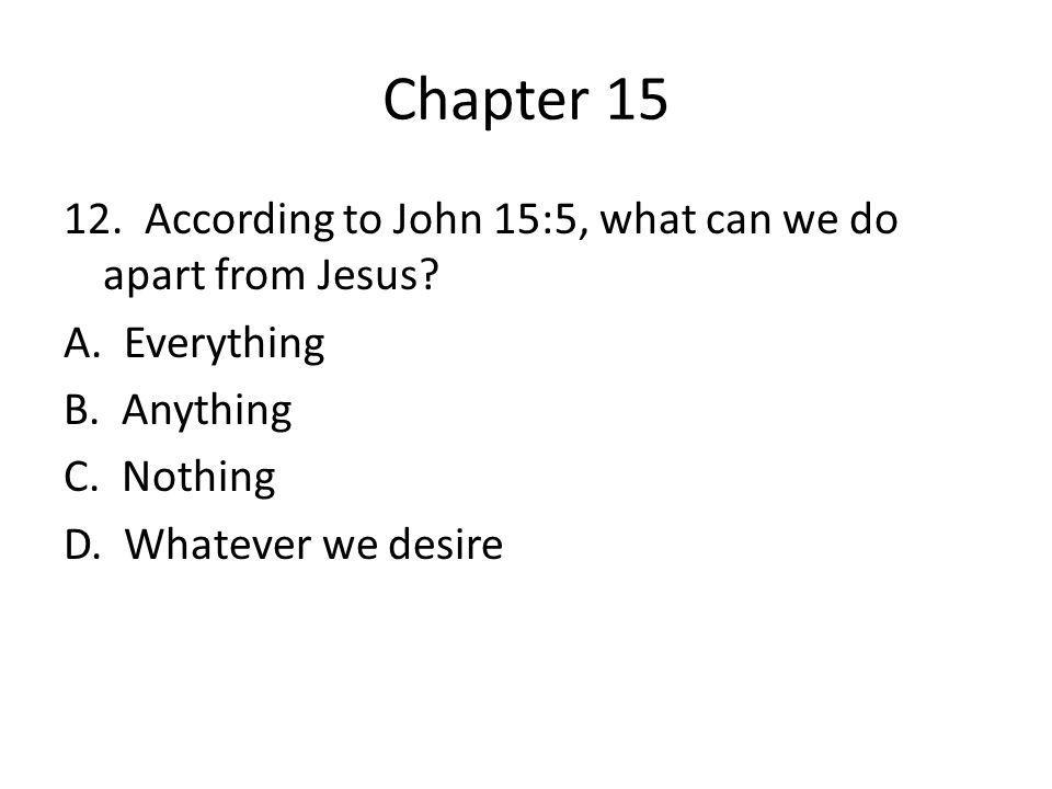 Chapter 15 12. According to John 15:5, what can we do apart from Jesus? A. Everything B. Anything C. Nothing D. Whatever we desire