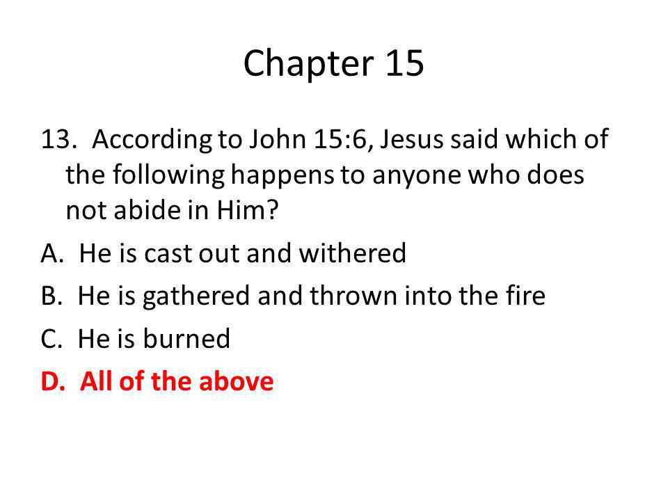 Chapter 15 13. According to John 15:6, Jesus said which of the following happens to anyone who does not abide in Him? A. He is cast out and withered B