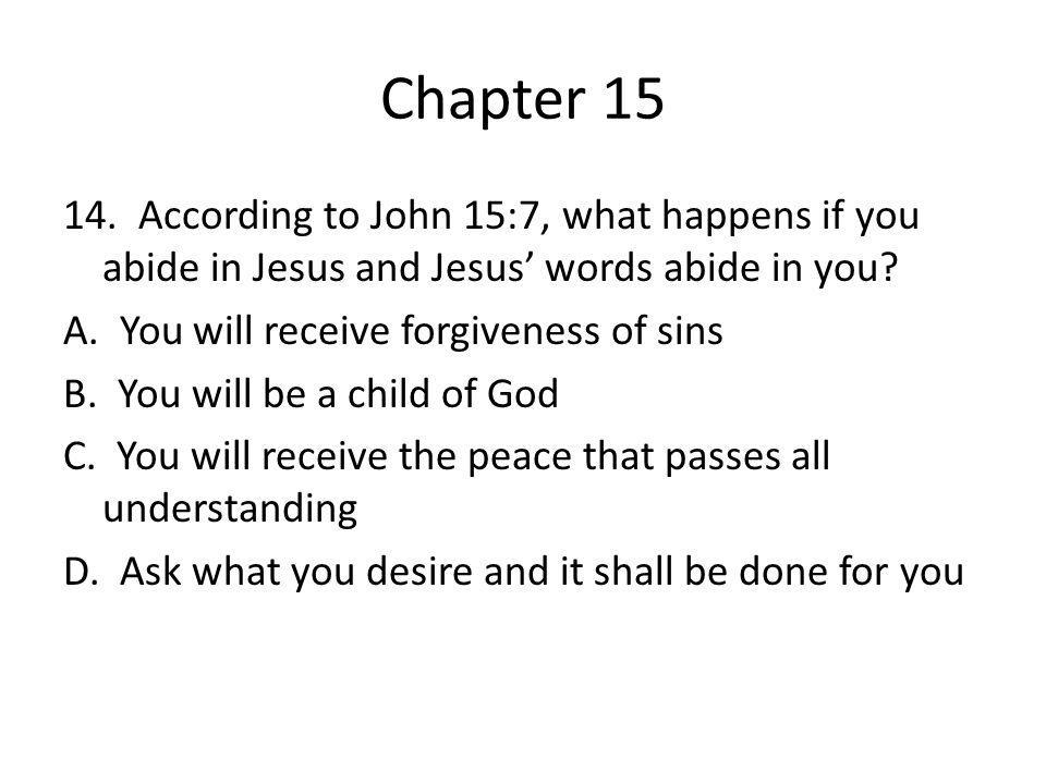 Chapter 15 14. According to John 15:7, what happens if you abide in Jesus and Jesus' words abide in you? A. You will receive forgiveness of sins B. Yo