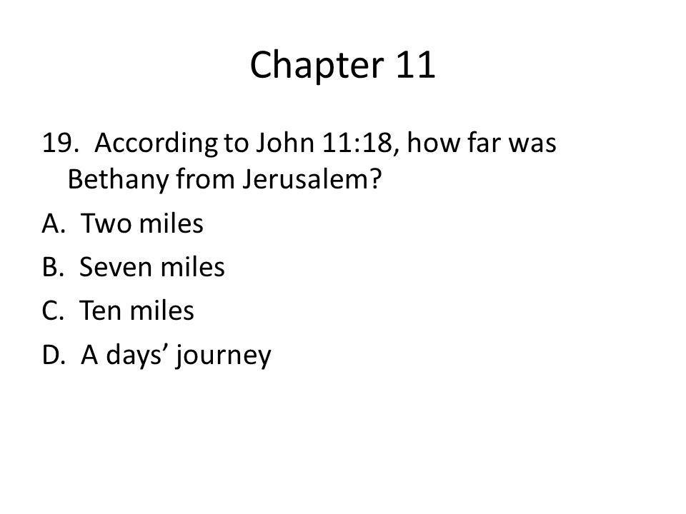 Chapter 11 19. According to John 11:18, how far was Bethany from Jerusalem? A. Two miles B. Seven miles C. Ten miles D. A days' journey