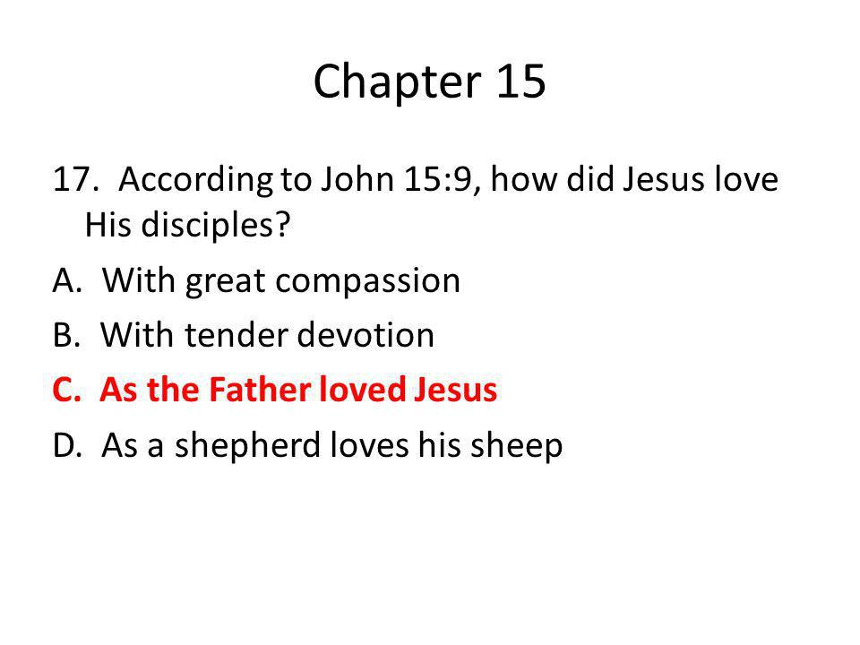 Chapter 15 17. According to John 15:9, how did Jesus love His disciples? A. With great compassion B. With tender devotion C. As the Father loved Jesus