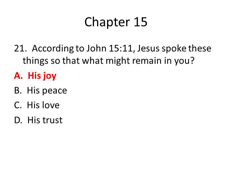 Chapter 15 21. According to John 15:11, Jesus spoke these things so that what might remain in you? A. His joy B. His peace C. His love D. His trust