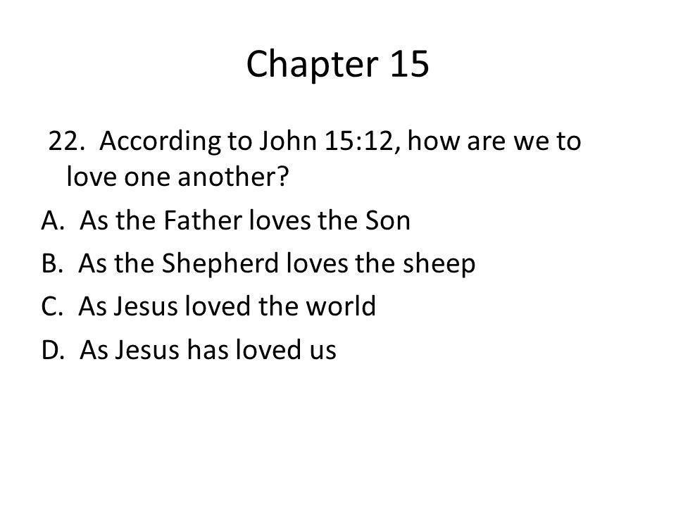 Chapter 15 22. According to John 15:12, how are we to love one another? A. As the Father loves the Son B. As the Shepherd loves the sheep C. As Jesus