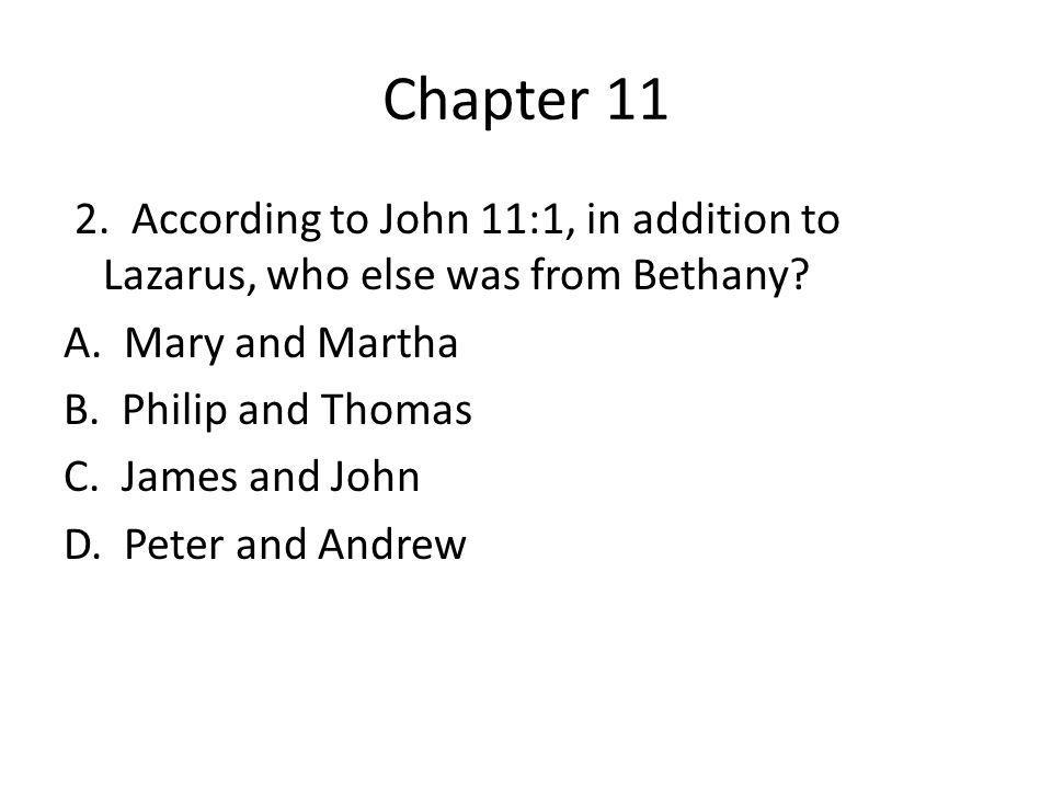 Chapter 11 2. According to John 11:1, in addition to Lazarus, who else was from Bethany? A. Mary and Martha B. Philip and Thomas C. James and John D.