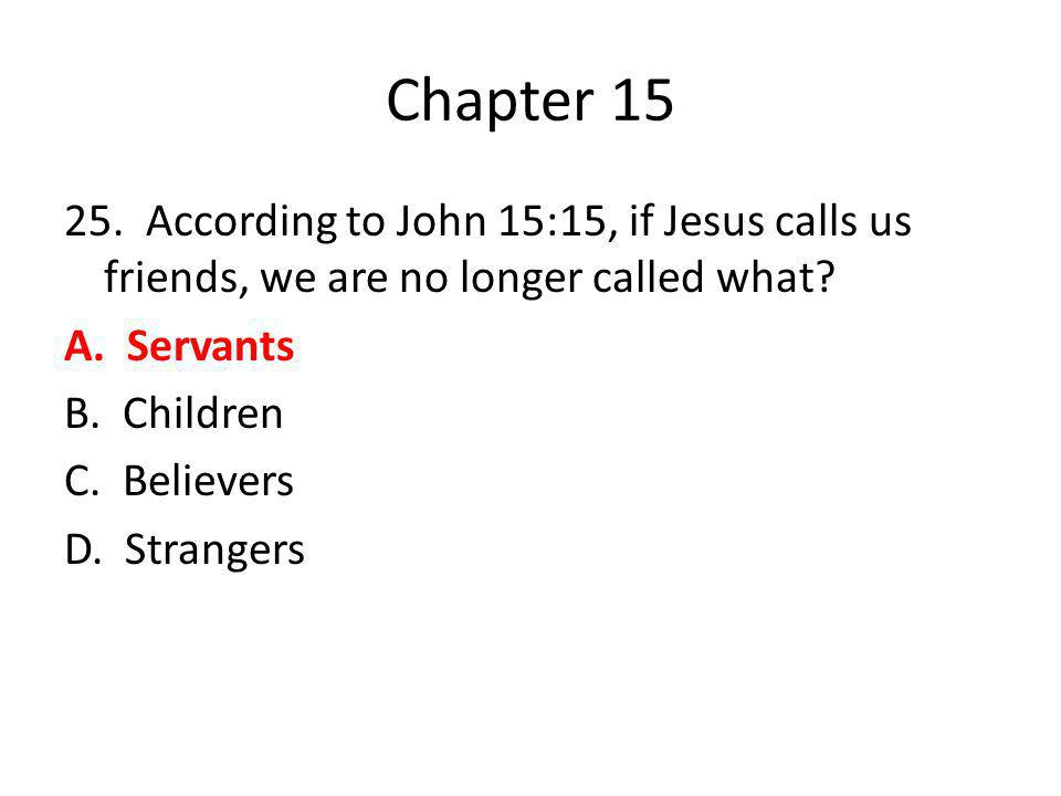 Chapter 15 25. According to John 15:15, if Jesus calls us friends, we are no longer called what? A. Servants B. Children C. Believers D. Strangers