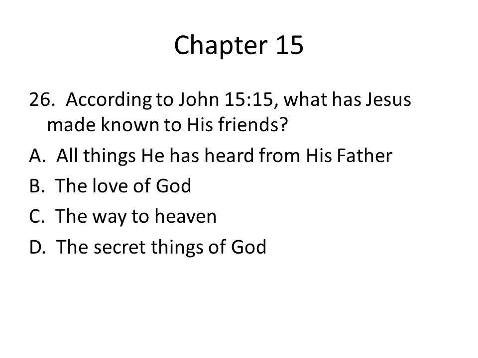 Chapter 15 26. According to John 15:15, what has Jesus made known to His friends? A. All things He has heard from His Father B. The love of God C. The