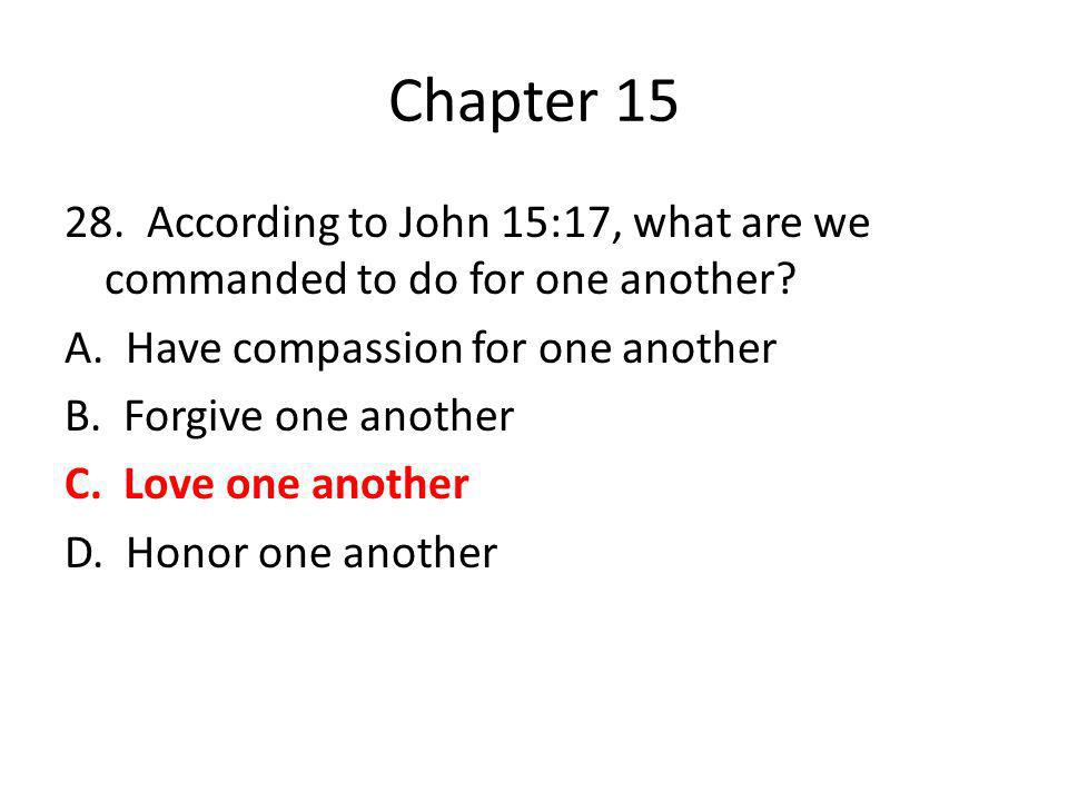 Chapter 15 28. According to John 15:17, what are we commanded to do for one another? A. Have compassion for one another B. Forgive one another C. Love