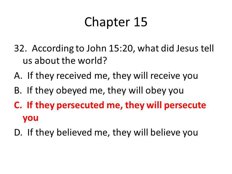 Chapter 15 32. According to John 15:20, what did Jesus tell us about the world? A. If they received me, they will receive you B. If they obeyed me, th