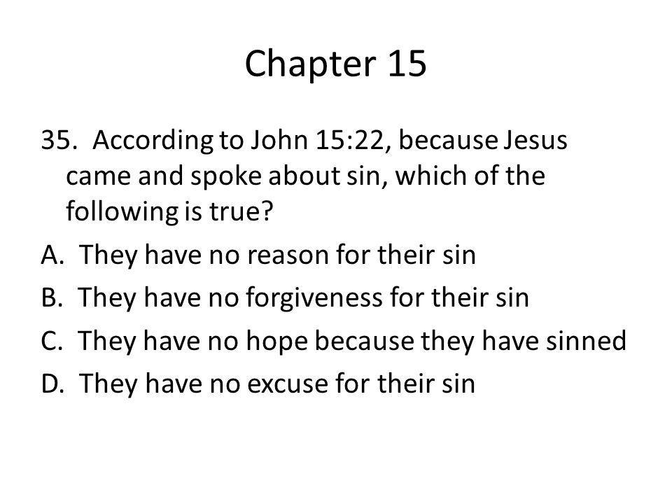 Chapter 15 35. According to John 15:22, because Jesus came and spoke about sin, which of the following is true? A. They have no reason for their sin B