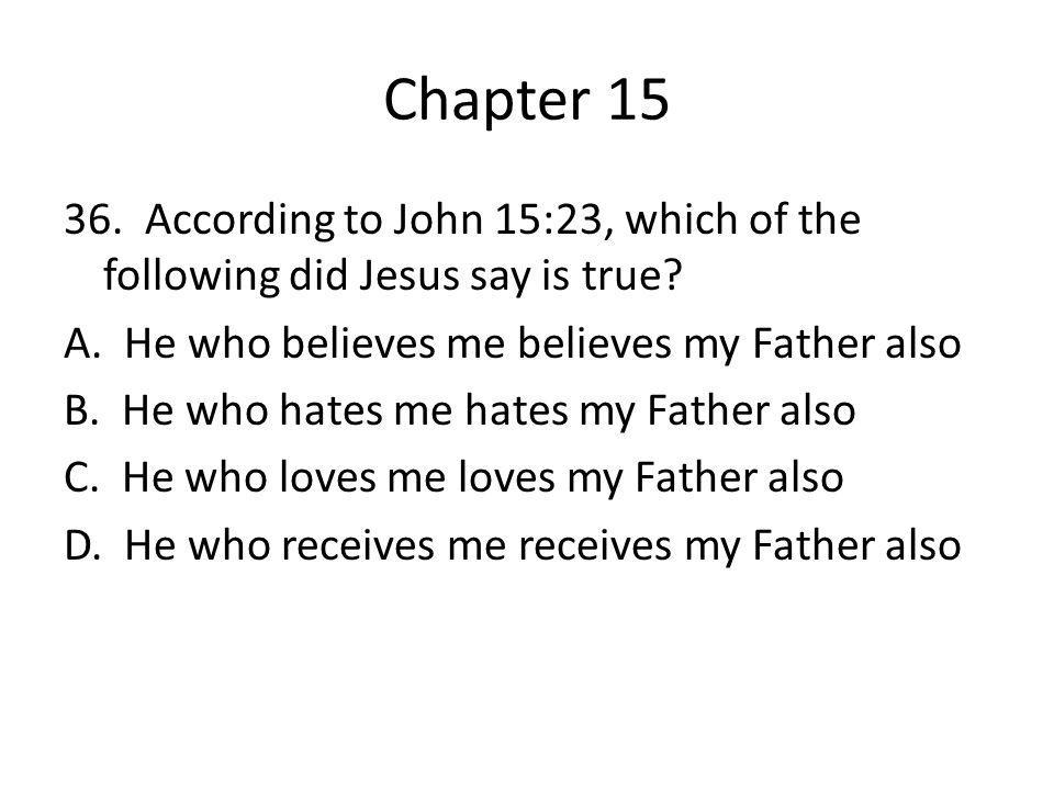 Chapter 15 36. According to John 15:23, which of the following did Jesus say is true? A. He who believes me believes my Father also B. He who hates me