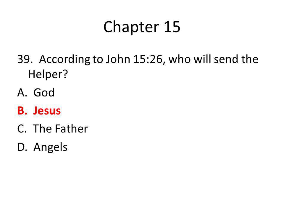 Chapter 15 39. According to John 15:26, who will send the Helper? A. God B. Jesus C. The Father D. Angels