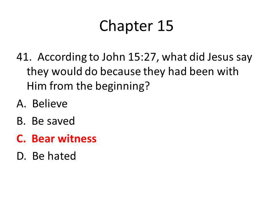 Chapter 15 41. According to John 15:27, what did Jesus say they would do because they had been with Him from the beginning? A. Believe B. Be saved C.