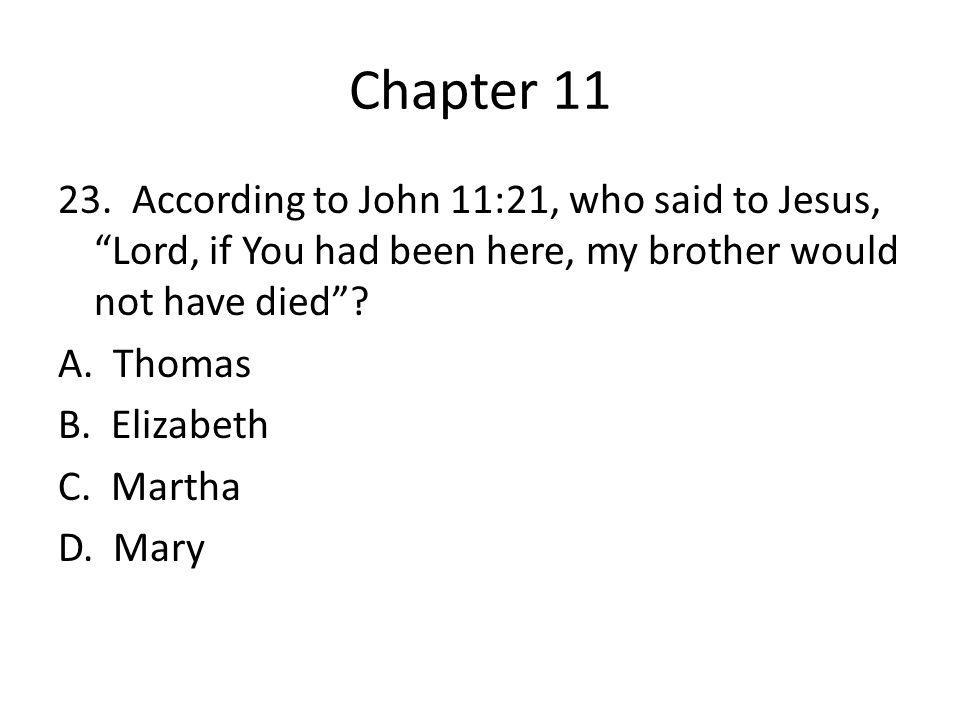 "Chapter 11 23. According to John 11:21, who said to Jesus, ""Lord, if You had been here, my brother would not have died""? A. Thomas B. Elizabeth C. Mar"