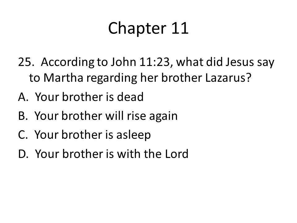 Chapter 11 25. According to John 11:23, what did Jesus say to Martha regarding her brother Lazarus? A. Your brother is dead B. Your brother will rise