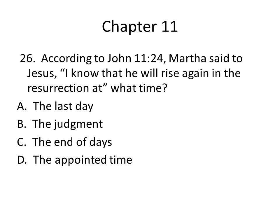 "Chapter 11 26. According to John 11:24, Martha said to Jesus, ""I know that he will rise again in the resurrection at"" what time? A. The last day B. Th"