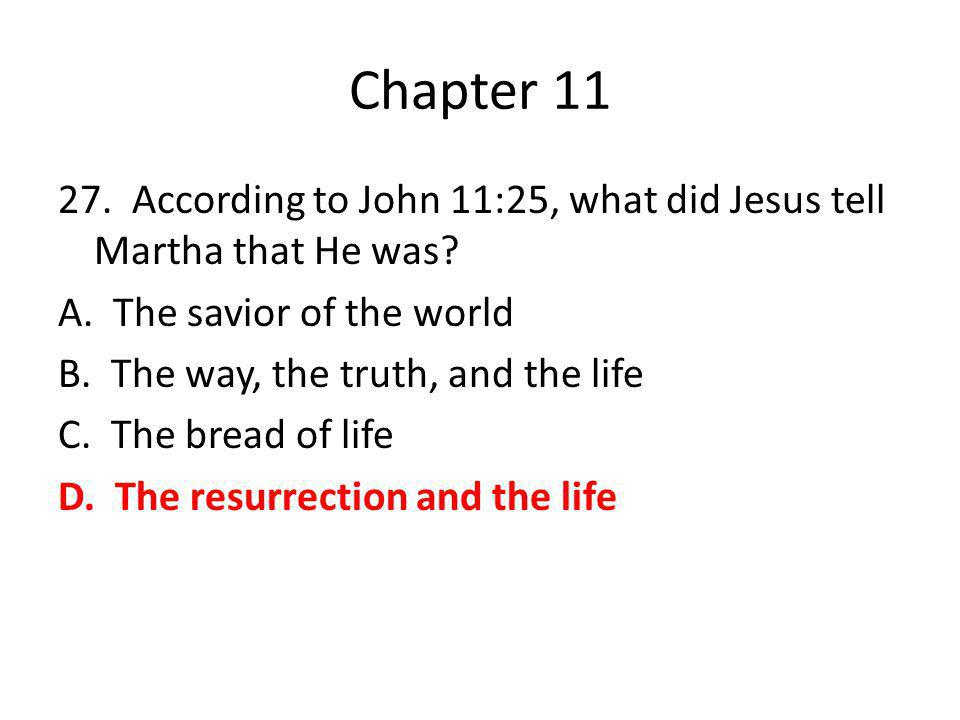 Chapter 11 27. According to John 11:25, what did Jesus tell Martha that He was? A. The savior of the world B. The way, the truth, and the life C. The