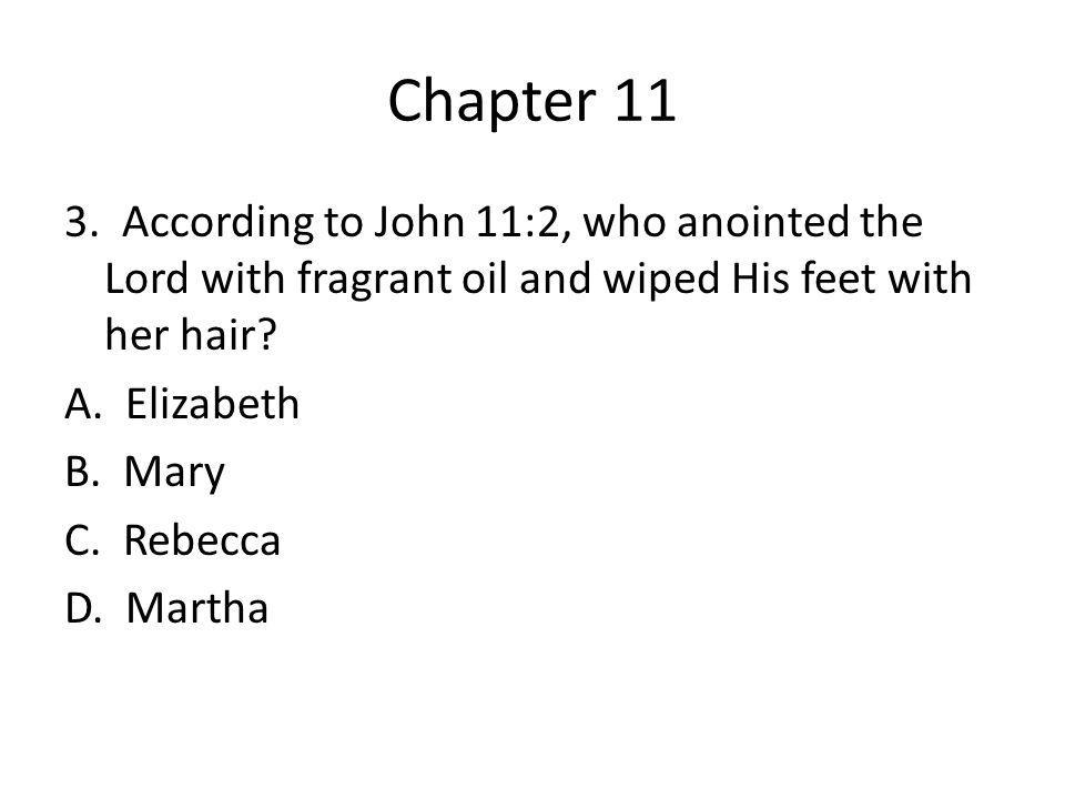 Chapter 11 3. According to John 11:2, who anointed the Lord with fragrant oil and wiped His feet with her hair? A. Elizabeth B. Mary C. Rebecca D. Mar