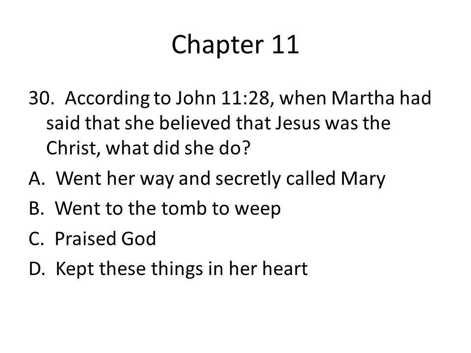 Chapter 11 30. According to John 11:28, when Martha had said that she believed that Jesus was the Christ, what did she do? A. Went her way and secretl