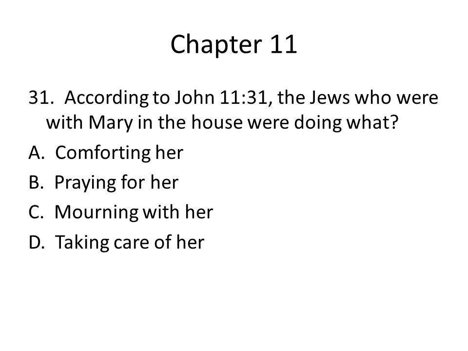 Chapter 11 31. According to John 11:31, the Jews who were with Mary in the house were doing what? A. Comforting her B. Praying for her C. Mourning wit