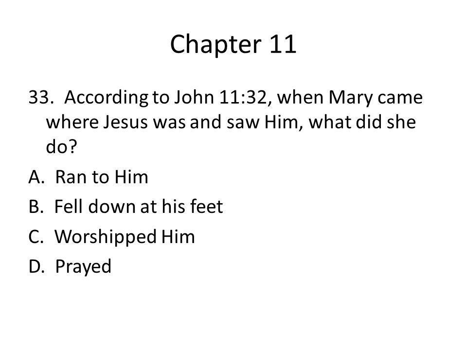 Chapter 11 33. According to John 11:32, when Mary came where Jesus was and saw Him, what did she do? A. Ran to Him B. Fell down at his feet C. Worship