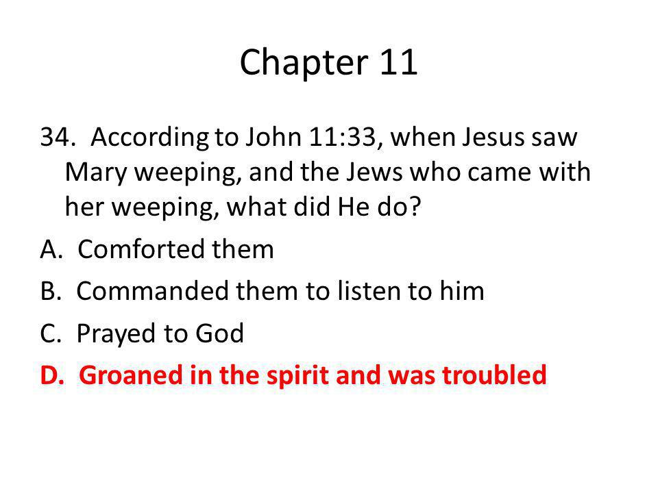 Chapter 11 34. According to John 11:33, when Jesus saw Mary weeping, and the Jews who came with her weeping, what did He do? A. Comforted them B. Comm