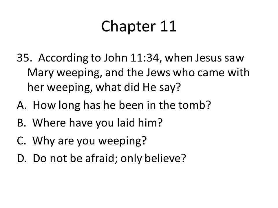 Chapter 11 35. According to John 11:34, when Jesus saw Mary weeping, and the Jews who came with her weeping, what did He say? A. How long has he been