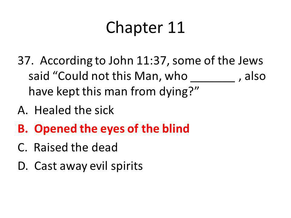 "Chapter 11 37. According to John 11:37, some of the Jews said ""Could not this Man, who _______, also have kept this man from dying?"" A. Healed the sic"