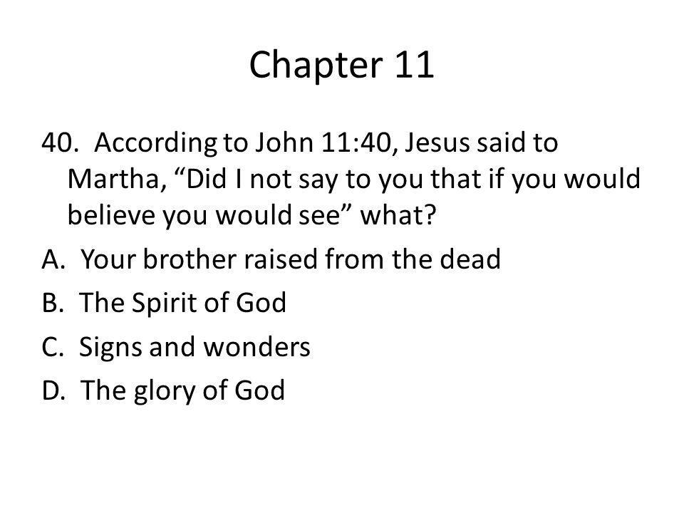"Chapter 11 40. According to John 11:40, Jesus said to Martha, ""Did I not say to you that if you would believe you would see"" what? A. Your brother rai"