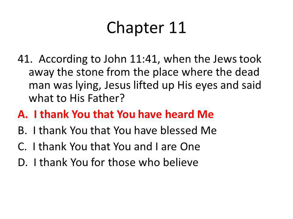 Chapter 11 41. According to John 11:41, when the Jews took away the stone from the place where the dead man was lying, Jesus lifted up His eyes and sa