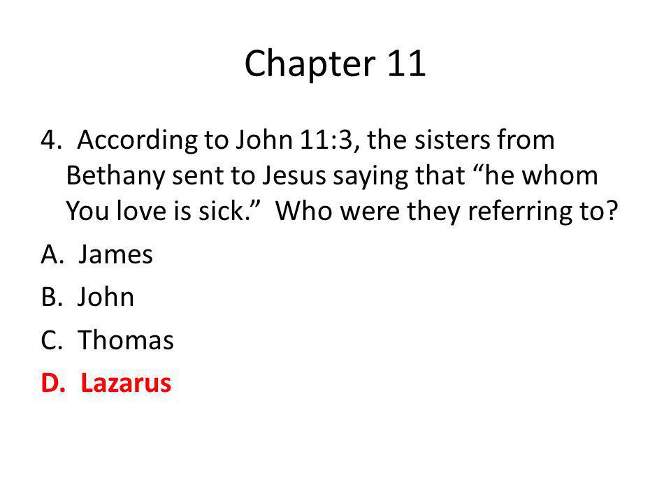 "Chapter 11 4. According to John 11:3, the sisters from Bethany sent to Jesus saying that ""he whom You love is sick."" Who were they referring to? A. Ja"